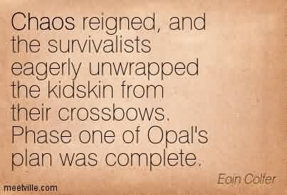 Awesome Chaos Quote  By Eoin Cotter~Chaos Reigned, And The Survivalists Eagerly Unwrapped The Kidskin From Their Crossbows. Phase One Of Opal's Plan Was Complete.
