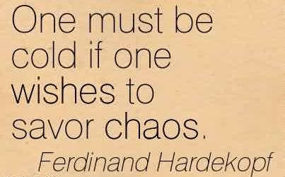 Awesome Chaos Quote By Ferdinand Hardekopf~One must be cold if one wishes to savor Chaos.