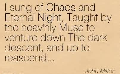 Awesome Chaos Quote By John Milton~I sung of Chaos and Eternal Night, Taught by the heav'nly Muse to venture down The dark descent, and up to reascend…