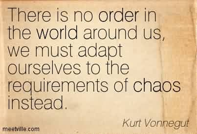 Awesome Chaos Quote by Kurt Vonnegut~There Is No Order In The World Around Us, We Must Adapt Ourselves To The Requirements Of Chaos Instead.