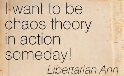 Awesome Chaos Quote by Libertarian Ann~I Want To Be Chaos Theory In Action Someday