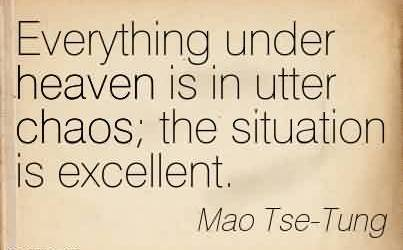 Awesome Chaos Quote by Mao Tse-Tung~Everything under heaven is in utter chaos the situation is excellent.