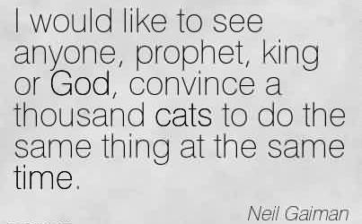 Awesome Chaos Quote by Neil Gaiman ~ I would like to see anyone, prophet, king or God, convince a thousand cats to do the same thing at the same time.