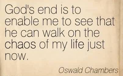 Awesome Chaos Quote By Oswald Chambers ~God's end is to enable me to see that he can walk on the chaos of my life just now.