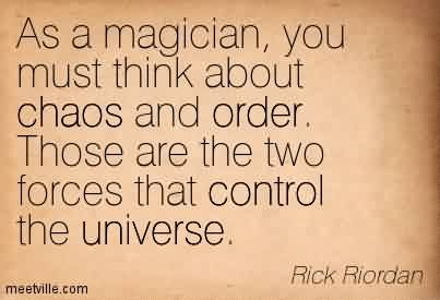 Awesome Chaos Quote by Rick Riordan~As A Magician, You Must Think About Chaos And Order. Those Are The Two Forces That Control The Universe.