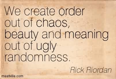Awesome Chaos Quote By Rick Riordan~We Create Order Out Of Chaos, Beauty And Meaning Out Of Ugly Randomness.