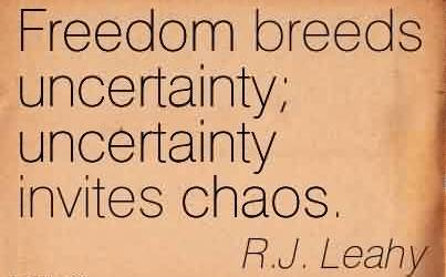 Awesome Chaos Quote by R.J. Leahy~Freedom Breeds Uncertainty Uncertainty Invites Chaos.