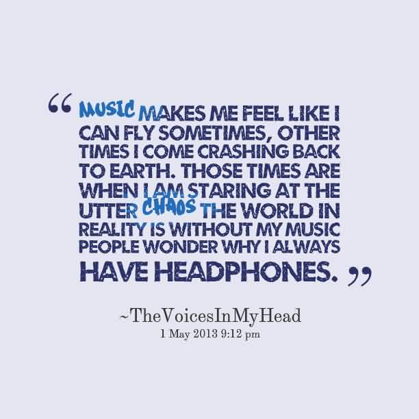 Awesome Chaos Quote by The Voices in my head~Music makes me feel like i can fly sometimes ,other time i come crashing back to earth.