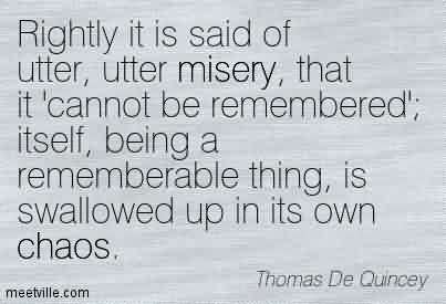 Awesome Chaos Quote By Thomas de Quincey ~ Rightly It Is Said Of Utter, Utter Misery, That It Cannot Be Remembered'; Itself, Being A Rememberable Thing, Is Swallowed Up In Its Own Chaos.