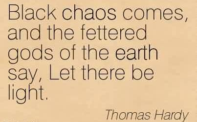 Awesome Chaos Quote by Thomas Hardy~Black chaos comes, and the fettered gods of the earth say, Let there be light.