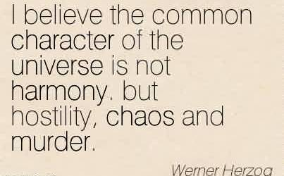 Awesome Chaos Quote by Werner Herzog ~I believe the common character of the universe is not harmony. but hostility, chaos and murder.