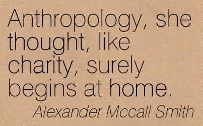 Awesome Charity Quote By Alexander Mccall Smith~ Anthropology, she thought, like charity, surely begins at home.