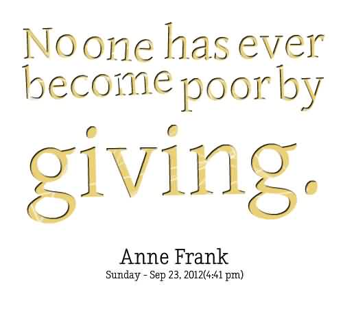 Awesome Charity Quote By Anne Frank ~ No one has ever become poor by Giving.