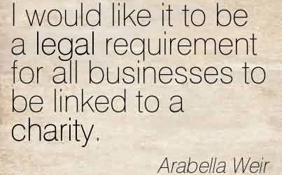Awesome Charity Quote By Arabella Weir~ I would like it to be a legal requirement for all businesses to be linked to a charity.