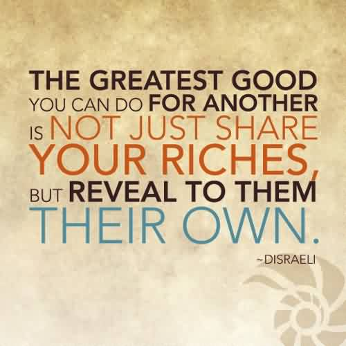 Awesome Charity Quote By Disraeli~ The Greatest Good you can do for another is not just share your riches but reveal to them their own.