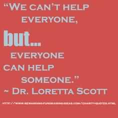 Awesome Charity Quote by Dr. Loretta Scott~ We Can't help everyone, but everyone can help someone.