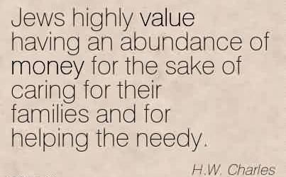 Awesome Charity Quote By H.W. Charles ~ Jews highly value having an abundance of money for the sake of caring for their families and for helping the needy.