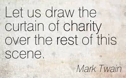 Awesome Charity Quote By Mark Twain~Let us draw the curtain of charity over the rest of this scene.