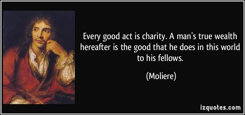 Awesome Charity Quote By Moliere~ Every good act is charity . A man's true wealth hereafter is good that he does in this world of his fellows.