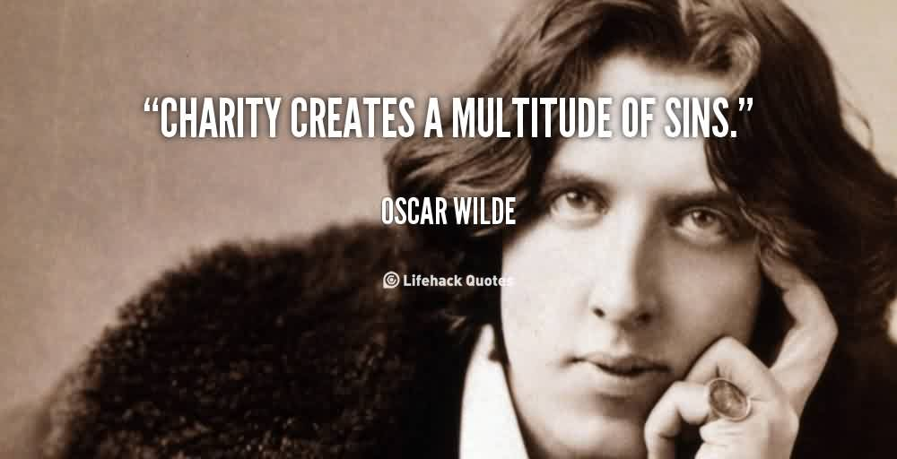 Awesome Charity Quote By Oscar Wilde~ Charity Creates A multitude of sins .