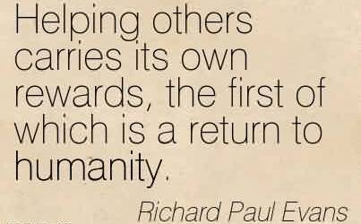 Awesome Charity Quote By Richard Paul Evans~Helping others carries its own rewards, the first of which is a return to humanity.