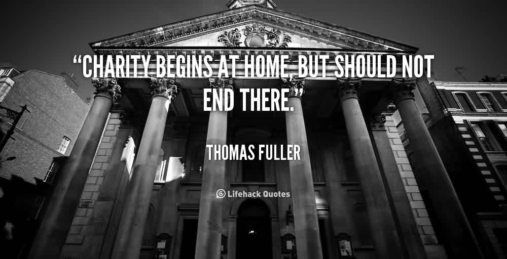 Awesome Charity Quote by Thomas Fuller ~ Charity Begins at home , But should not end there.