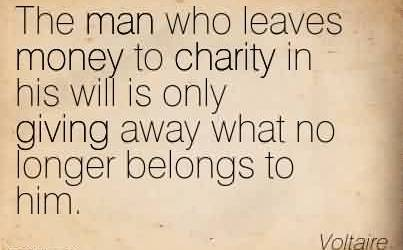 Awesome Charity Quote By Voltaire ~ The man who leaves money to charity in his will is only giving away what no longer belongs to him.