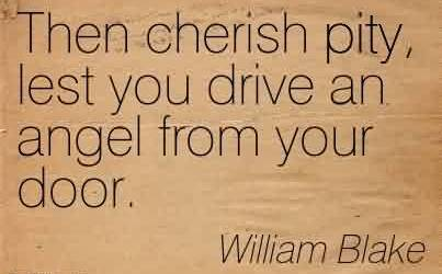 Awesome Charity Quote By William Blake ~ Then cherish pity, lest you drive an angel from your door.