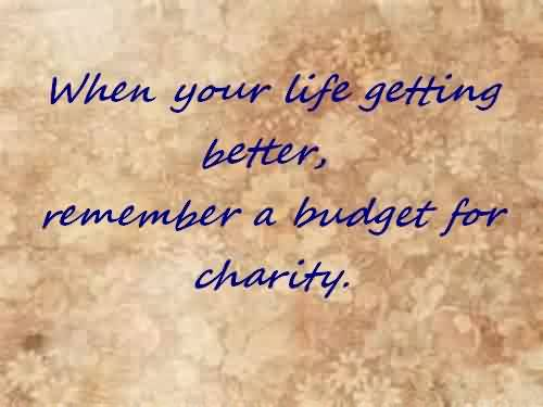 Awesome Charity Quote ~ When your life getting better, remember a budget for charity
