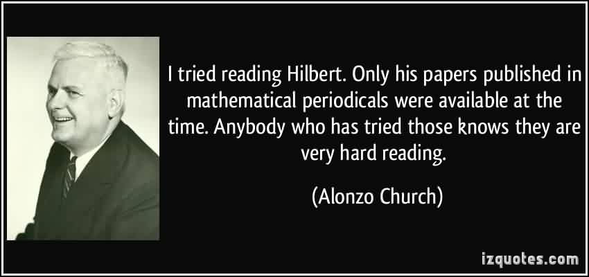Awesome Church Quote By Alonzo Church~ I tried reading Hilbert. Only his papers published in mathematical periodicals were available at the time.
