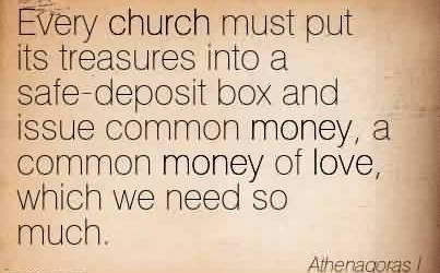 Awesome Church Quote By Athenagoras~Every church must put its treasures into a safe-deposit box and issue common money, a common money of love, which we need so much.