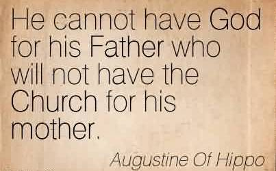 Awesome Church Quote By Augustine of Hippo~He cannot have God for his Father who will not have the Church for his mother.