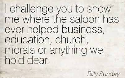 Awesome Church Quote By Billy sunday~I challenge you to show me where the saloon has ever helped business, education, church, morals or anything we hold dear.