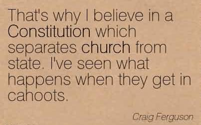 Awesome Church Quote By Craig Ferguson~That's why I believe in a Constitution which separates church from state. I've seen what happens when they get in cahoots.