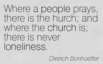 Awesome Church Quote By Dietrich Bonhoeffer~Where a people prays, there is the hurch; and where the church is; there is never loneliness.