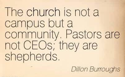 Awesome Church Quote By Dillon Burroughs ~ The church is not a campus but a community. Pastors are not CEOs they are shepherds.
