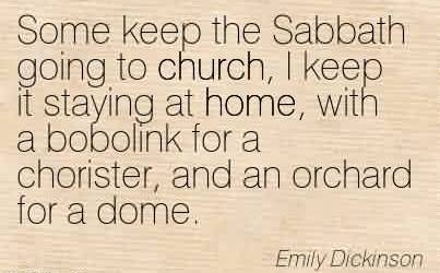 Awesome Church Quote By Emily Dickinson~ Some keep the Sabbath going to church, I keep it staying at home, with a bobolink for a chorister, and an orchard for a dome.