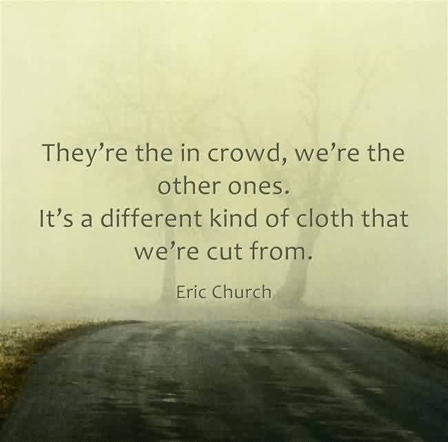 Awesome Church Quote By Eric Church~ They're the in crowd ,we're the other ones. It'se a different kind of cloth that we're cut from.