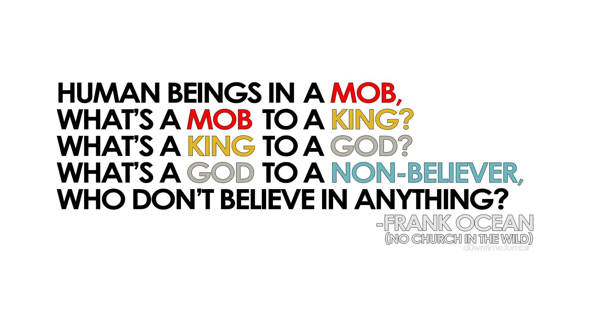 Awesome Church Quote by Frank Ocean~ Human beings in a mob, What's a mob to a king…