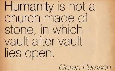 Awesome Church Quote By Goran Persson~Humanity is not a church made of stone, in which vault after vault lies open.