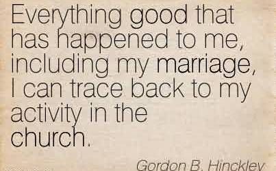 Awesome Church Quote By Gordon B. Hinckley~Everything good that has happened to me, including my marriage, I can trace back to my activity in the church.