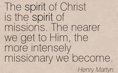 Awesome Church Quote By Henry Martyn~The spirit of Christ is the spirit of missions. The nearer we get to Him, the more intensely missionary we become.