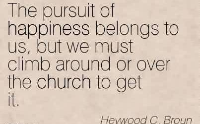 Awesome  Church Quote By Heywood C. Broun~The pursuit of happiness belongs to us, but we must climb around or over the church to get it.