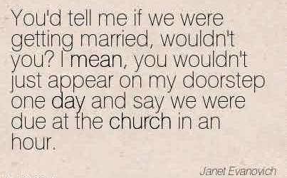 Awesome Church Quote By Janet Evanovich~You'd tell me if we were getting married, wouldn't you! I mean, you wouldn't just appear on my doorstep one day and say we were due at the church in an hour.