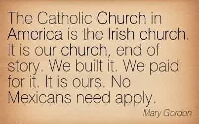 Awesome Church Quote by Mary Gordon~ The Catholic Church in America is the Irish church. It is our church, end of story. We built it. We paid for it. It is ours. No Mexicans need apply.