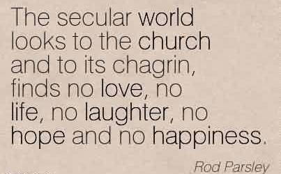 Awesome Church Quote By Rod Parsely~The secular world looks to the church and to its chagrin, finds no love, no life, no laughter, no hope and no happiness.