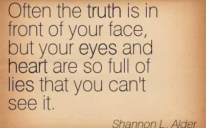 Awesome Church Quote By Shannon L.Alder~Often the truth is in front of your face, but your eyes and heart are so full of lies that you can't see it.