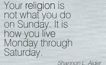 Awesome Church Quote By Shannon L.Alder~Your religion is not what you do on sunday.