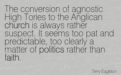 Awesome Church Quote By Terry Eagleton~The conversion of agnostic High Tories to the Anglican church is always rather suspect.