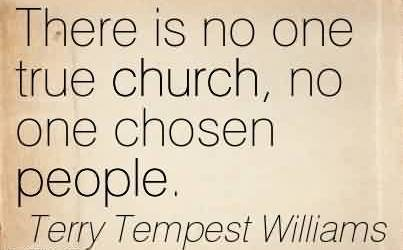 Awesome  Church Quote By Terry Tempest Williams~There is no one true church, no one chosen people.